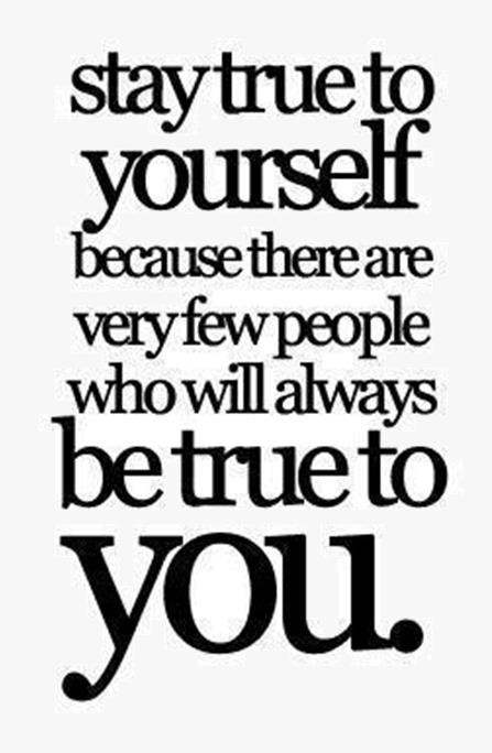 Stay true to yourself because there are very few people who will always be true to you